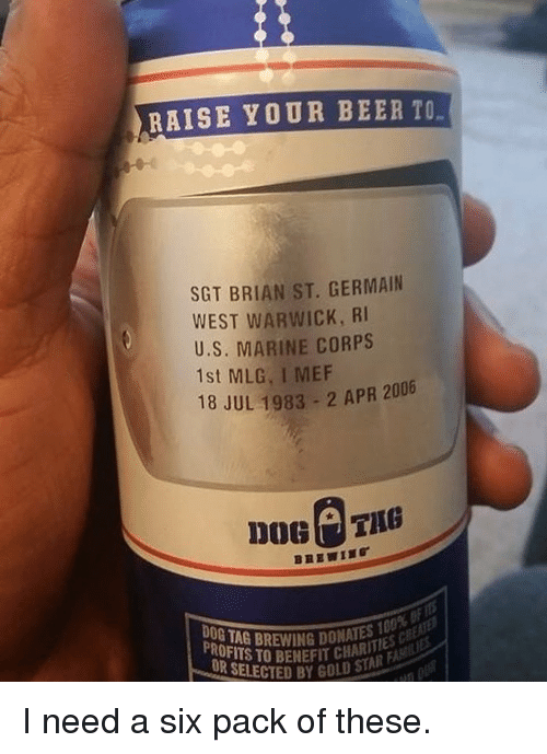 warwick: RAISE YOUR BEER TO  SGT BRIAN ST. GERMAIN  WEST WARWICK, RI  U.S. MARINE CORPS  1st MLG, I MEF  2006  18 JUL 1983 2 APR Doel THB  OR SELECTED GOLD STAR  B I need a six pack of these.