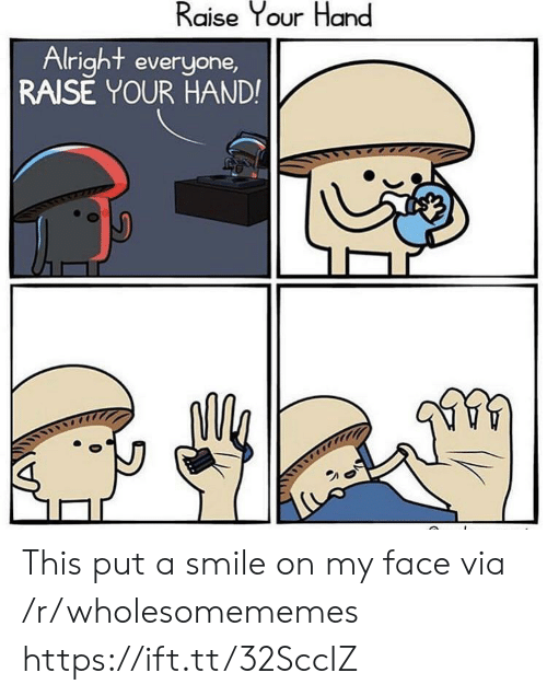 Smile, Alright, and Via: Raise Your Hand  Alright everyone,  RAISE YOUR HAND! This put a smile on my face via /r/wholesomememes https://ift.tt/32SccIZ