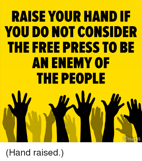 Enemy Of The People: RAISE YOUR HAND IF  YOU DO NOT CONSIDER  THE FREE PRESS TO BE  AN ENEMY OF  THE PEOPLE (Hand raised.)