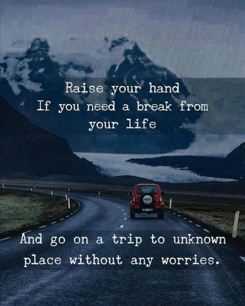 Need A Break: Raise your hand  If you need a break from  your life  And go on a trip to unknown  place without any worries.