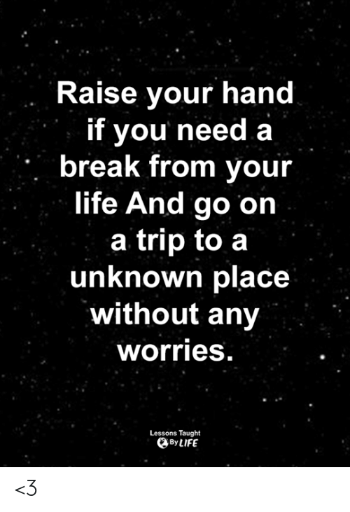 Need A Break: Raise your hand  if you need a  break from your  life And go on  a trip to a  unknown place  without any  worries  Lessons Taught  By LIFE <3