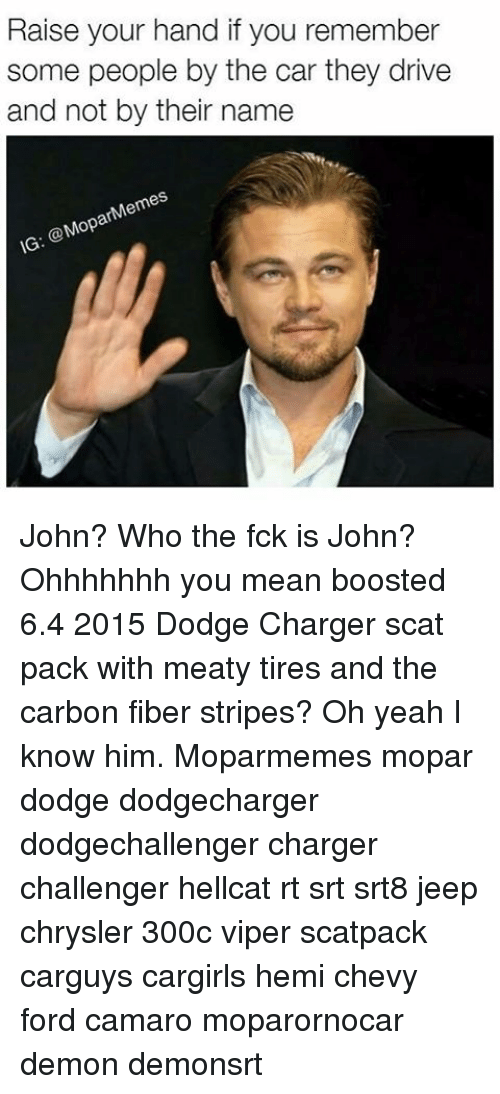 Ohhhhhhh: Raise your hand if you remember  some people by the car they drive  and not by their name  Mem  ar  @Mop  IG John? Who the fck is John? Ohhhhhhh you mean boosted 6.4 2015 Dodge Charger scat pack with meaty tires and the carbon fiber stripes? Oh yeah I know him. Moparmemes mopar dodge dodgecharger dodgechallenger charger challenger hellcat rt srt srt8 jeep chrysler 300c viper scatpack carguys cargirls hemi chevy ford camaro moparornocar demon demonsrt