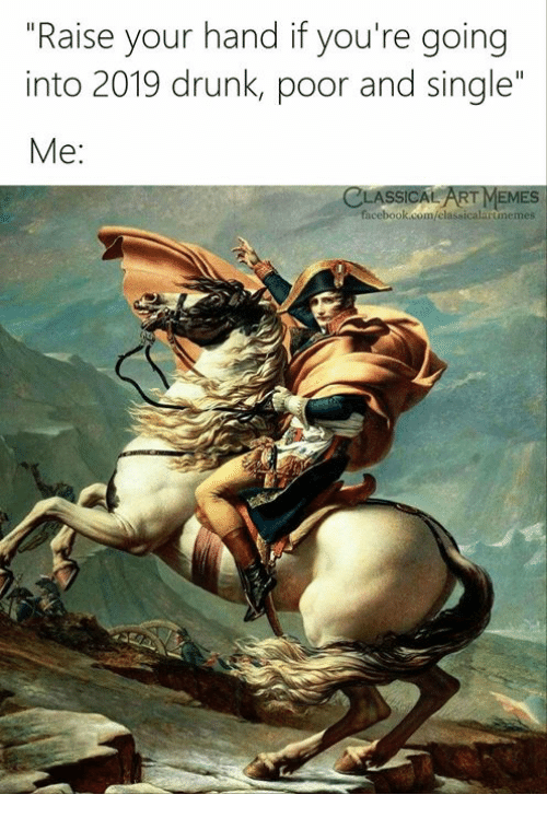 """eme: """"Raise your hand if you're going  into 2019 drunk, poor and single""""  Me:  EME  facebook.com/classicalartimemes"""