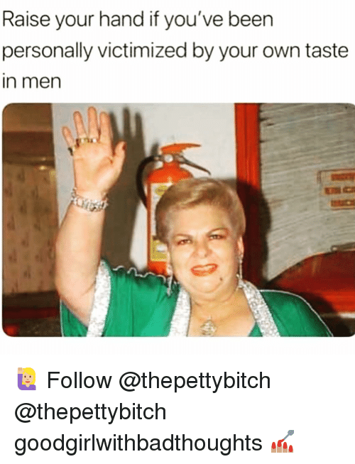 Memes, Been, and 🤖: Raise your hand if you've been  personally victimized by your own taste  in men 🙋🏼‍♀️ Follow @thepettybitch @thepettybitch goodgirlwithbadthoughts 💅🏽