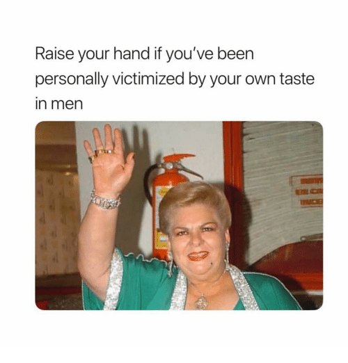 Girl Memes, Own, and Your Own: Raise your hand if you've beern  personally victimized by your own taste  in men