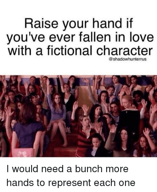 Fictional Character: Raise your hand if  you've ever fallen in love  with a fictional character  @shadowhunterrus I would need a bunch more hands to represent each one