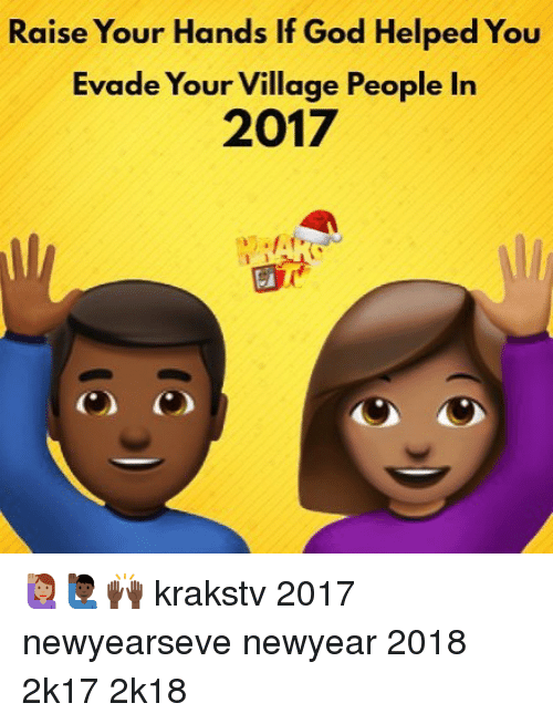 God, Memes, and 🤖: Raise Your Hands If God Helped You  Evade Your Village People In  2017 🙋🏽🙋🏿‍♂️🙌🏿 krakstv 2017 newyearseve newyear 2018 2k17 2k18