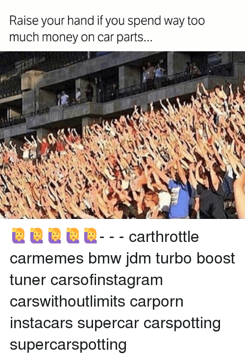 Bmw, Memes, and Money: Raise your if you spend way too  hand much money on car parts 🙋🙋🙋🙋🙋- - - carthrottle carmemes bmw jdm turbo boost tuner carsofinstagram carswithoutlimits carporn instacars supercar carspotting supercarspotting