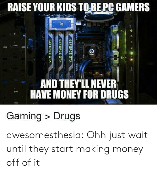 Drugs, Money, and Tumblr: RAISE YOUR KIDS TO BE PC GAMERS  AND THEY'LL NEVER  HAVE MONEY FOR DRUGS  Gaming Drugs  GEFORCE GTX  GEFORCE GTX  GEFORCE GTX awesomesthesia:  Ohh just wait until they start making money off of it