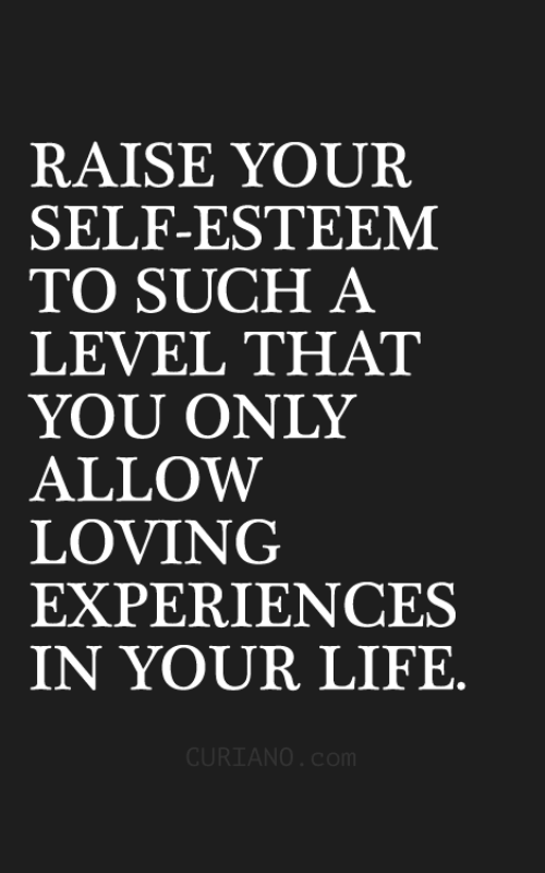 Life, You, and Level: RAISE YOUR  SELF-ESTEEM  TO SUCH A  LEVEL THAT  YOỦ ONLY  ALLOW  LOVING  EXPERIENCES  Ý。ÚR LIFE  CURIANO. co