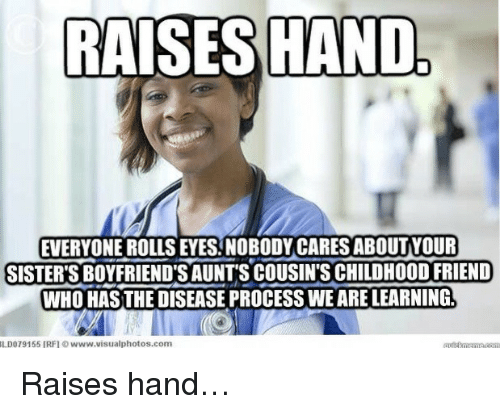 Rolls Eyes: RAISES HAND  EVERYONE ROLLS EYES. NOBODY CARES ABOUTYOUR  SISTER'S BOYFRIEND'S AUNTS COUSIN'S CHILDHOOD FRIEND  WHO HASTHE DISEASE PROCESS WE ARE LEARNING  ILDO 79155 [RFI ⓒ www.visualphotos.com <p>Raises hand&hellip;</p>
