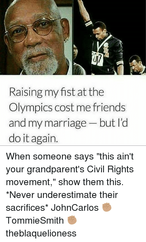 """Do It Again, Friends, and Marriage: Raising my fist at the  Olympics cost me friends  and my marriage but l'd  do it again. When someone says """"this ain't your grandparent's Civil Rights movement,"""" show them this. *Never underestimate their sacrifices* JohnCarlos ✊🏽 TommieSmith ✊🏽 theblaquelioness"""