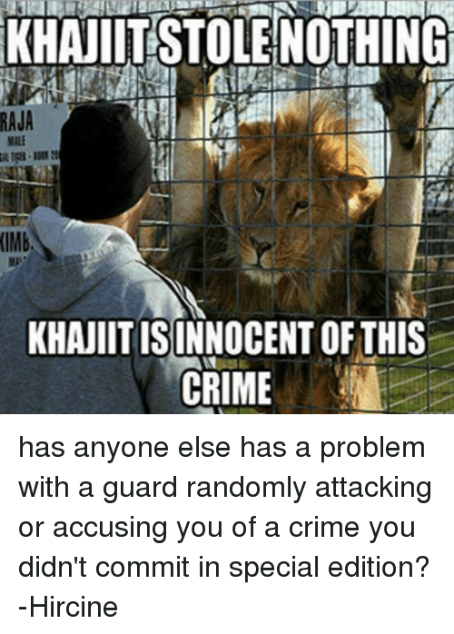 imb: RAJA  (IMb,  KHANIITISINNOCENT OF THIS  CRIME has anyone else has a problem with a guard randomly attacking or accusing you of a crime you didn't commit in special edition? -Hircine