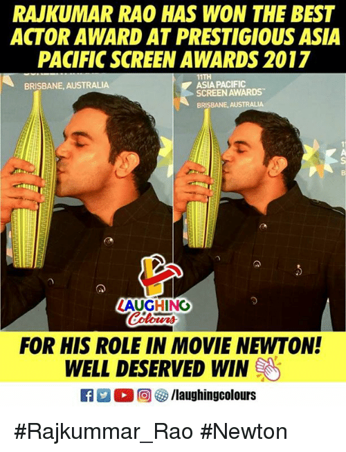 brisbane: RAJKUMAR RAO HAS WON THE BEST  ACTOR AWARD AT PRESTIGIOUS ASIA  PACIFIC SCREEN AWARDS 2017  BRISBANE, AUSTRALIA  ASIA PACIFIC  SCREEN AWARDS  BRISBANE, AUSTRALIA  っ  ZAUGHING  our  FOR HIS ROLE IN MOVIE NEWTON!  WELL DESERVED WIN  R  ○回5/laughingcolours #Rajkummar_Rao #Newton
