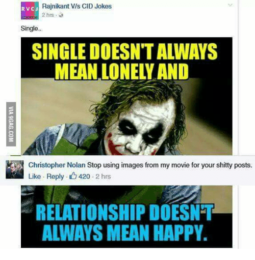 420 Mean: Rajnikant Vis CID Jokes  RVC J  2 hrs  Single..  SINGLE DOESNTALWAYS  MEAN LONELY AND  a Christopher Nolan Stop using images from my movie for your shitty posts.  Like Reply. 420  2 hrs  RELATIONSHIP DOESNT  ALWAYS MEAN HAPPY.