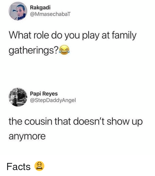reyes: Rakgadi  @MmasechabaT  What role do you play at family  gatherings?  Papi Reyes  @StepDaddyAngel  the cousin that doesn't show up  anymore Facts 😩