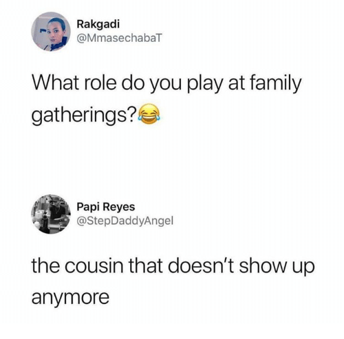 reyes: Rakgadi  @MmasechabaT  What role do you play at family  gatherings?  Papi Reyes  @StepDaddyAngel  the cousin that doesn't show up  anymore