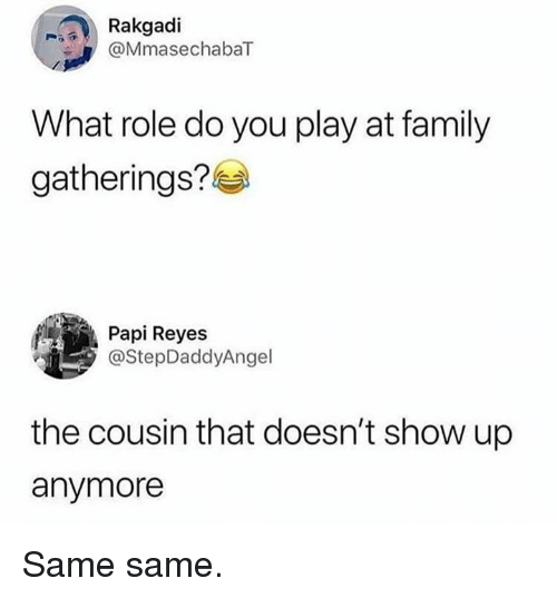 reyes: Rakgadi  MmasechabaT  What role do you play at family  gatherings?  Papi Reyes  @StepDaddyAngel  the cousin that doesn't show up  anymore Same same.
