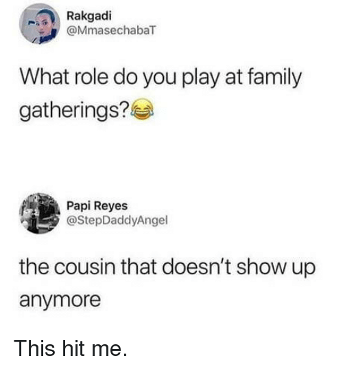 reyes: Rakgadi  @MmasechabaT  What role do you play at family  gatherings?  Papi Reyes  @StepDaddyAngel  the cousin that doesn't show up  anymore This hit me.