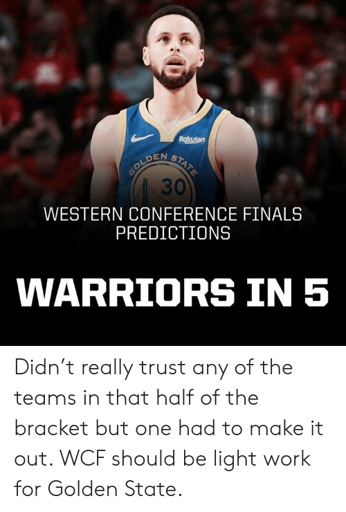 Western Conference Finals: Rakuten  30  WESTERN CONFERENCE FINALS  PREDICTIONS  WARRIORS IN 5 Didn't really trust any of the teams in that half of the bracket but one had to make it out. WCF should be light work for Golden State.