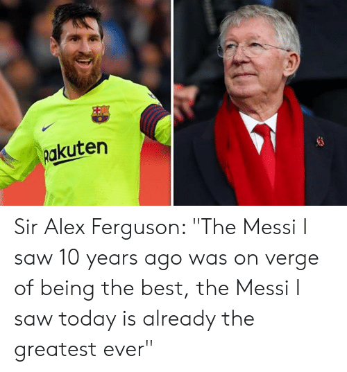 "Ferguson: Rakuten Sir Alex Ferguson: ""The Messi I saw 10 years ago was on verge of being the best, the Messi I saw today is already the greatest ever"""