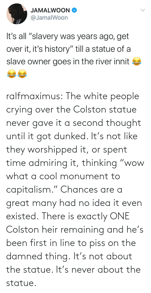 "over: ralfmaximus:  The white people crying over the Colston statue never gave it a second thought until it got dunked. It's not like they worshipped it, or spent time admiring it, thinking ""wow what a cool monument to capitalism."" Chances are a great many had no idea it even existed. There is exactly ONE Colston heir remaining and he's been first in line to piss on the damned thing. It's not about the statue. It's never about the statue."
