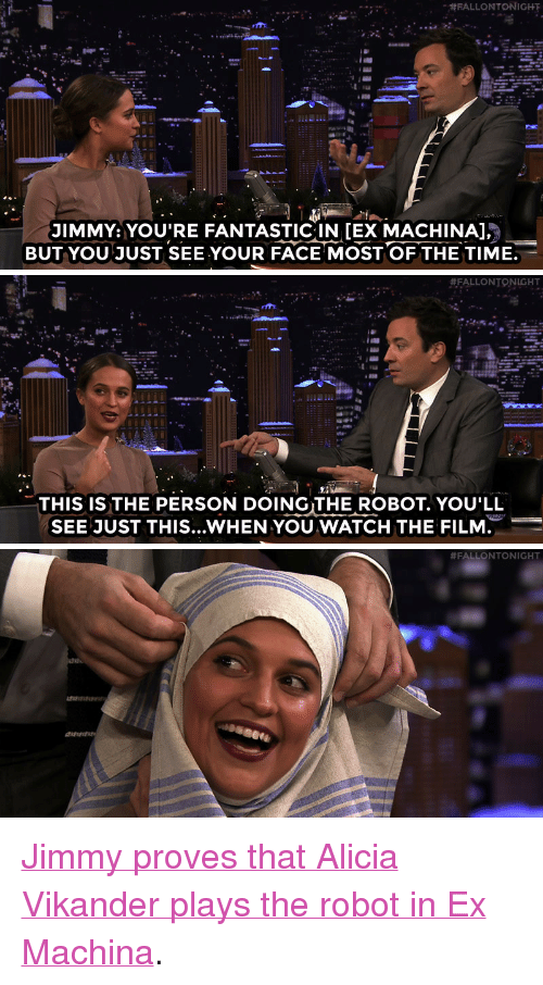 """Ex Machina:  #RALLONTONIGHT  JIMMY:YOU'RE FANTASTICIN IEX MACHINA  BUT YOU JUST SEE YOUR FACE MOST OF THE TIME   #FALLONTONICHT  THIS IS THE PERSON DOINGTHE ROBOT. YOU'LL  SEE JUST THIS.. WHEN YOU WATCH THE FILM   <p><a href=""""http://www.nbc.com/the-tonight-show/video/alicia-vikander-is-double-golden-globenominated/2955660"""" target=""""_blank"""">Jimmy proves that Alicia Vikander plays the robot in Ex Machina</a>.<br/></p>"""