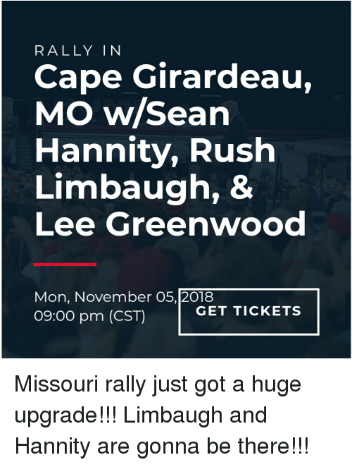 Girardeau: RALLY IN  Cape Girardeau,  MO w/Sean  Hannity, Rush  Limbaugh, &  Lee Greenwood  Mon, November O5,[20188  09:00 pm (CST)  GET TICKETS Missouri rally just got a huge upgrade!!! Limbaugh and Hannity are gonna be there!!!