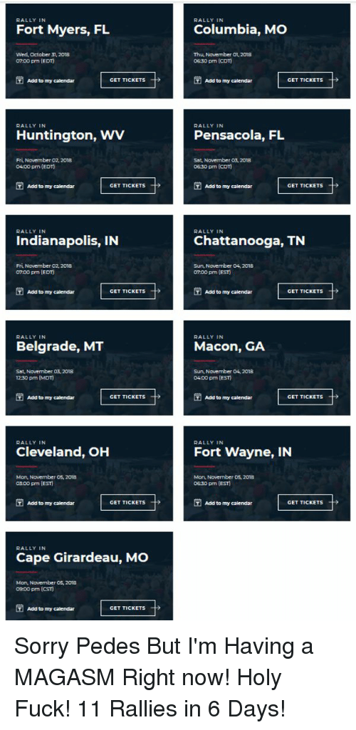 Girardeau: RALLY IN  RALLY IN  Fort Myers, FL  Columbia, MO  Wed, October 31, 2018  0700 pm IEDT)  Thu November O1, 2018  0630 pm (cDT)  Add to my calendar  GET TICKETS  Add to my calendar  GET TICKETS- →  RALLY IN  RALLY IN  Huntington, WV  Pensacola, FL  Fri Navember 02, 2018  04.00 pm (EDT)  Sat, Novernber 03, 201a  0630 pm (CDT)  Add to my calendar  GET TICKETS  Add to ny calendar  GET TICKETS  RALLY IN  RALLY IN  Indianapolis, IN  Chattanooga, TN  Fri Navember 02, 2018  0700 prm EDT)  Sun, November 04, 2018  07.00 pm (EST)  Add to my calendar  GET TICKETS  Add to my calendar  GET TICKETS  RALLY IN  RALLY IN  Belgrade, MT  Macon, GA  Sat, November 03,2018  12-30 pm (MDT)  Sun, November 04, 2018  04:00 pm EST  Add to ny alendar  GET TICKETS  T  Add to my calendar  GET TICKETS  RALLY IN  RALLY IN  Cleveland, OH  Fort Wayne, IN  Mon, Navember 05, 208  03:00 pm IEST  Man, Novernber 05, 2018  0E30 pm [EST  Add to my calendar  GET TICKETS  Add to my calendar  GET TICKETS  RALLY IN  Cape Girardeau, MO  Mon, Novenber 05, 2013  00 pm (CST)  Add to my calendar  GET TICKETS