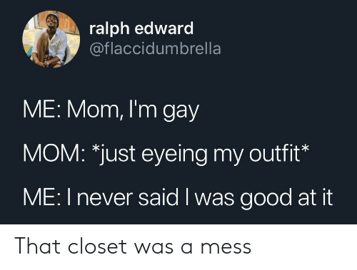 edward: ralph edward  @flaccidumbrella  ME: Mom, I'm gay  MOM: *just eyeing my outfit*  ME: I never said I was good at it That closet was a mess