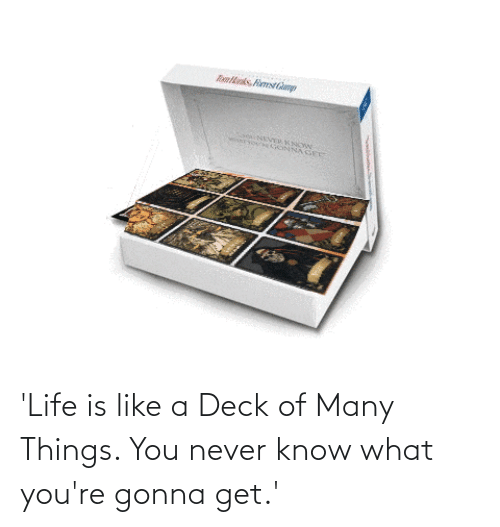 Deck Of Many Things: Raltnks. FimstGm  CsaNEVERKNCWN  KEYOU'EGONNA GEE 'Life is like a Deck of Many Things. You never know what you're gonna get.'
