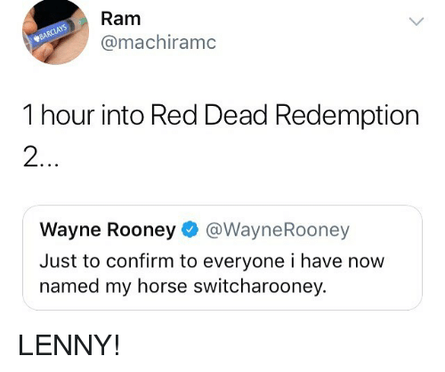 rooney: Ram  @machiramc  1 hour into Red Dead Redemption  2  Wayne Rooney@WayneRooney  Just to confirm to everyone i have now  named my horse switcharooney. LENNY!