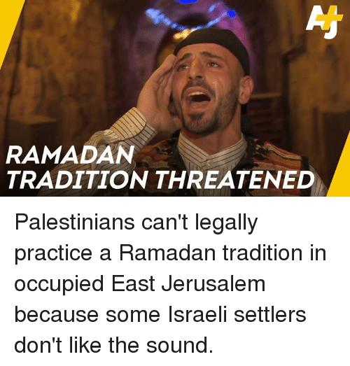 Ramadan: RAMADAN  TRADITION THREATENED Palestinians can't legally practice a Ramadan tradition in occupied East Jerusalem because some Israeli settlers don't like the sound.