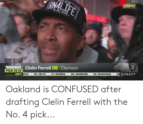oakland: RAMAL  6. NYG  TB  4. OAK  RAIDERS Clelin Ferrell DE-Clemson  PICK IS IN  Esr GLES 26. COLTS 27. RAIDERS 28, CHARGERS 29. SEAHAWKS 3  ROUND 1  DRAFT Oakland is CONFUSED after drafting Clelin Ferrell with the No. 4 pick...