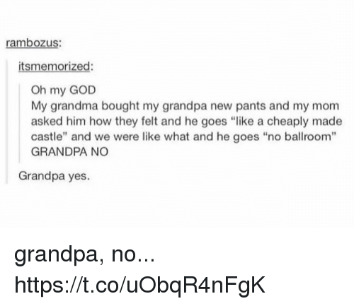 "Oh My Gods: rambozus:  itsmemorized:  Oh my GOD  My grandma bought my grandpa new pants and my mom  asked him how they felt and he goes ""like a cheaply made  castle"" and we were like what and he goes ""no ballroom""  GRANDPA NO  Grandpa yes. grandpa, no... https://t.co/uObqR4nFgK"