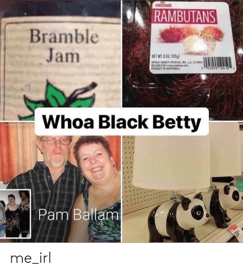jam: RAMBUTANS  Bramble  Jam  NET WT.8 OZ 0  wLDARTODucE INC LA CA  an  PRODUCT OF GUTMCA  Whoa Black Betty  Pam Ballam  28 me_irl