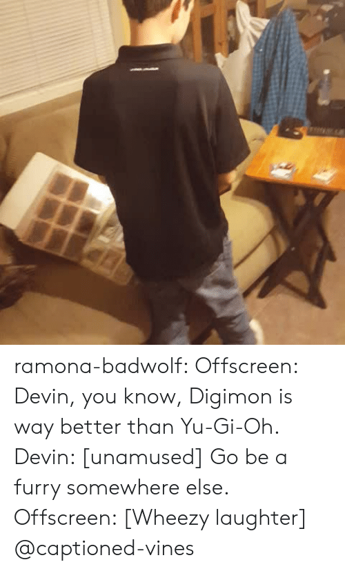 Digimon: ramona-badwolf: Offscreen: Devin, you know, Digimon is way better than Yu-Gi-Oh. Devin: [unamused] Go be a furry somewhere else. Offscreen: [Wheezy laughter] @captioned-vines