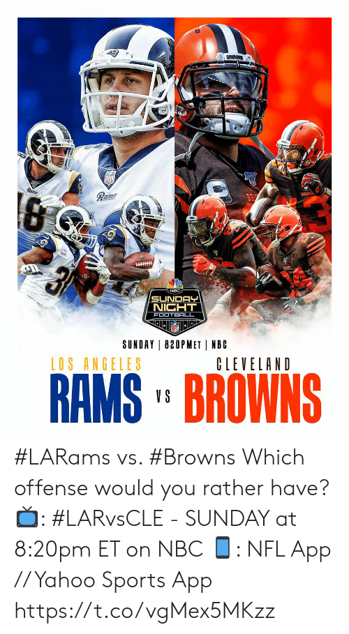 Los Angeles: Rams  Rams  BROWNS  न  NBC  SUNDAY  NIGHT  FOOTBALL  SUNDAY 820PMET NBC  LOS ANGELES  CLEVELAND  RAMS' BROWNS  V S #LARams vs. #Browns  Which offense would you rather have?  📺: #LARvsCLE - SUNDAY at 8:20pm ET on NBC 📱: NFL App // Yahoo Sports App https://t.co/vgMex5MKzz