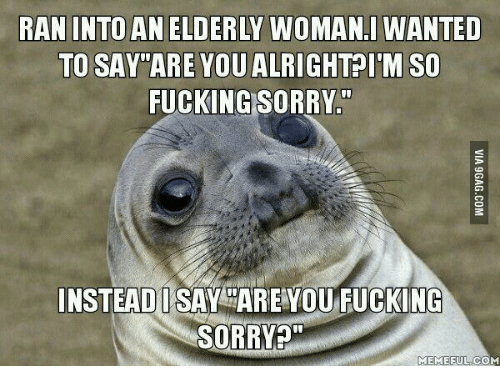 Sorry Memes: RAN INTO AN ELDERLY WOMANI WANTED  TO SAY ARE YOU ALRIGHT I'M SO  FUCKING SORRY  INSTEAD SAY ARE YOU FUCKING  SORRY  MEME FULCOM