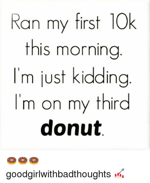 Memes, 🤖, and First: Ran my first 10k  this morning  I'm just kidding  'm on my third  donut 🍩🍩🍩 goodgirlwithbadthoughts 💅🏻