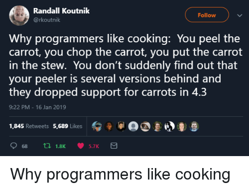 carrot: Randall Koutnik  @rkoutnik  Follow  Why programmers like cooking: You peel the  carrot, you chop the carrot, you put the carrot  in the stew. You don't suddenly find out that  your peeler is several versions behind and  they dropped support for carrots in 4.3  9:22 PM 16 Jan 2019  1,845 Retweets 5,689 Likes  冫 9 lal a  681.8K 5.7K Why programmers like cooking