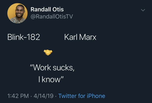 "Karl: Randall Otis  RandallOtisTV  Blink-182  Karl Marx  ""Work sucks  I know  1:42 PM-4/14/19 Twitter for iPhone"