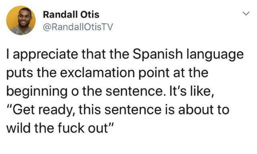 "Dank, Spanish, and Appreciate: Randall Otis  @RandallOtisTV  I appreciate that the Spanish language  puts the exclamation point at the  beginning o the sentence. It's like,  ""Get ready, this sentence is about to  wild the fuck out"""