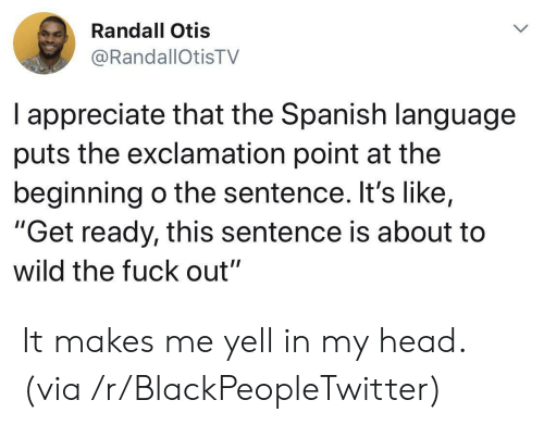 "randall: Randall Otis  @RandallOtisTV  I appreciate that the Spanish language  puts the exclamation point at the  beginning o the sentence. It's like,  ""Get ready, this sentence is about to  wild the fuck out"" It makes me yell in my head. (via /r/BlackPeopleTwitter)"