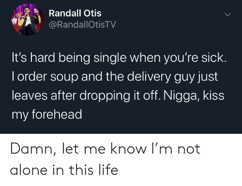 Being Single: Randall Otis  @RandallOtisTV  It's hard being single when you're sick.  I order soup and the delivery guy just  leaves after dropping it off. Nigga, kiss  my forehead Damn, let me know I'm not alone in this life