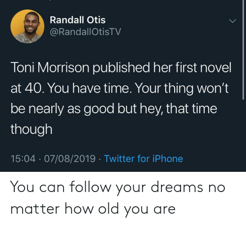 But Hey: Randall Otis  @RandallOtisTV  Toni Morrison published her first novel  at 40. You have time. Your thing won't  be nearly as good but hey, that time  though  15:04 07/08/2019 Twitter for iPhone You can follow your dreams no matter how old you are