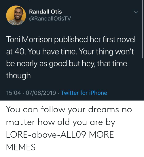 Dank, Iphone, and Memes: Randall Otis  @RandallOtisTV  Toni Morrison published her first novel  at 40. You have time. Your thing won't  be nearly as good but hey, that time  though  15:04 07/08/2019 Twitter for iPhone You can follow your dreams no matter how old you are by LORE-above-ALL09 MORE MEMES