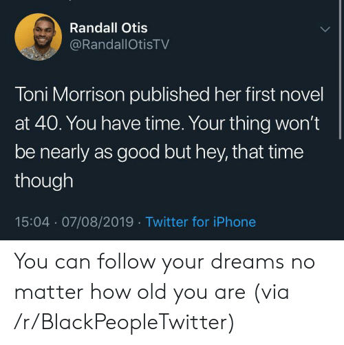 But Hey: Randall Otis  @RandallOtisTV  Toni Morrison published her first novel  at 40. You have time. Your thing won't  be nearly as good but hey, that time  though  15:04 07/08/2019 Twitter for iPhone You can follow your dreams no matter how old you are (via /r/BlackPeopleTwitter)
