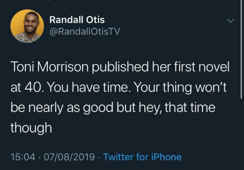 But Hey: Randall Otis  @RandallOtisTV  Toni Morrison published her first novel  at 40. You have time. Your thing won't  be nearly as good but hey, that time  though  15:04 · 07/08/2019 · Twitter for iPhone