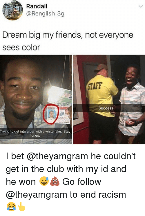 Club, Fake, and Friends: Randall  @Renglish 3g  Dream big my friends, not everyone  sees color  TAFF  Success  Trying to get into a bar with a white fake. Stay  tuned I bet @theyamgram he couldn't get in the club with my id and he won 😅💩 Go follow @theyamgram to end racism 😂👆